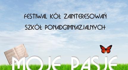 """Festiwal Kół Zainteresowań Szkół Ponadgimnazjalnych """"Moje Pasje"""""""